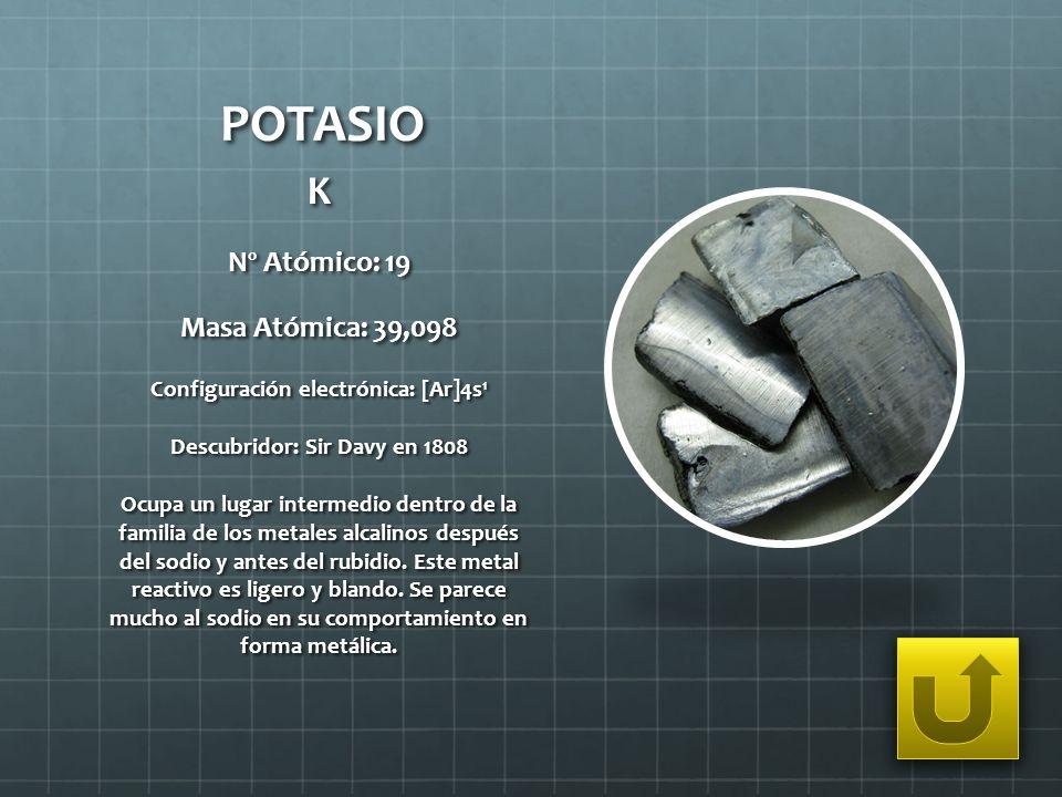 Configuración electrónica: [Ar]4s1 Descubridor: Sir Davy en 1808
